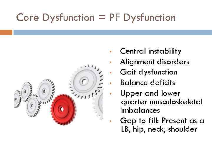 Core Dysfunction = PF Dysfunction • • • Central instability Alignment disorders Gait dysfunction