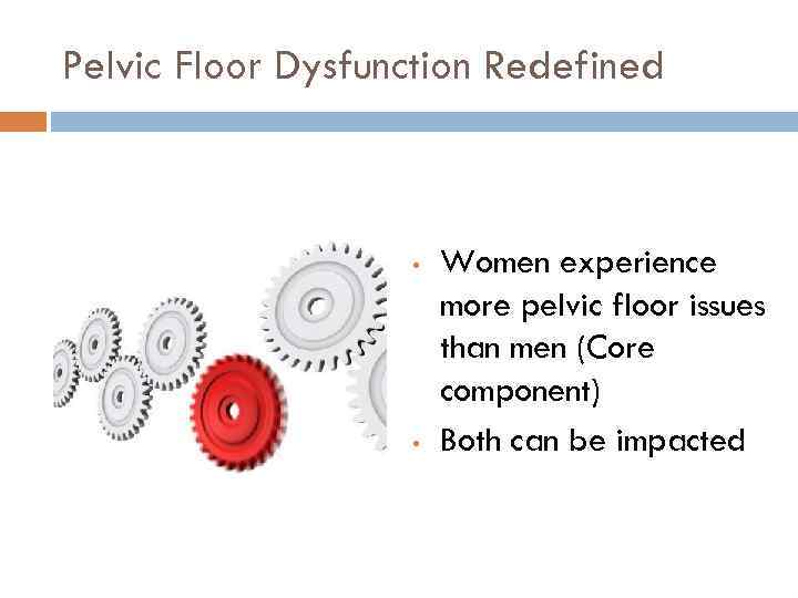 Pelvic Floor Dysfunction Redefined • • Women experience more pelvic floor issues than men