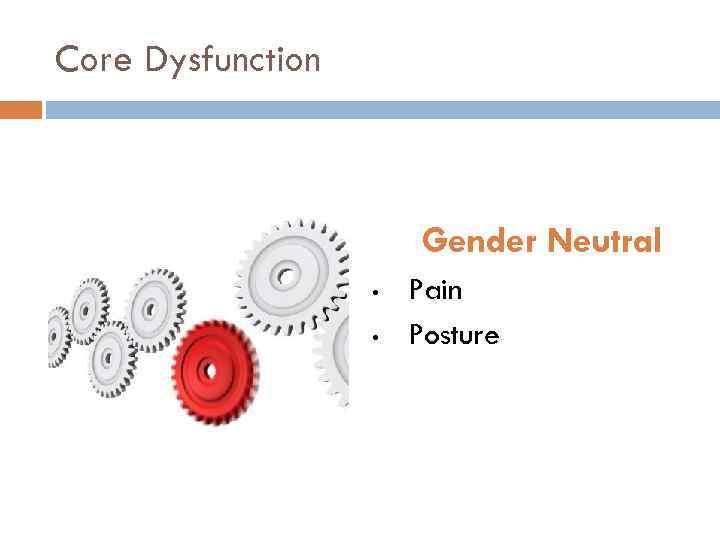 Core Dysfunction Gender Neutral • • Pain Posture
