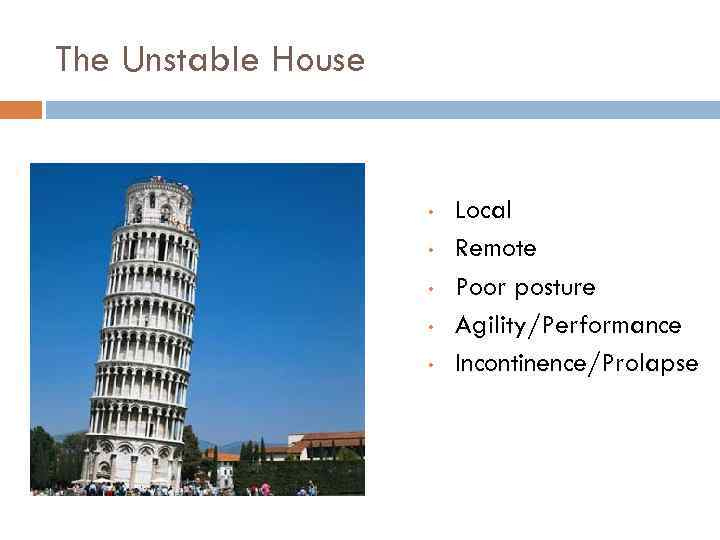 The Unstable House • • • Local Remote Poor posture Agility/Performance Incontinence/Prolapse