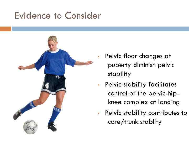 Evidence to Consider • • • Pelvic floor changes at puberty diminish pelvic stability