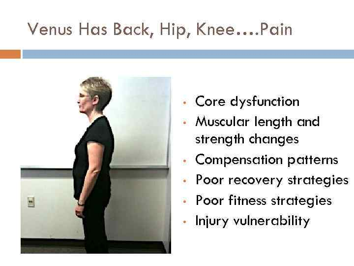 Venus Has Back, Hip, Knee…. Pain • • • Core dysfunction Muscular length and