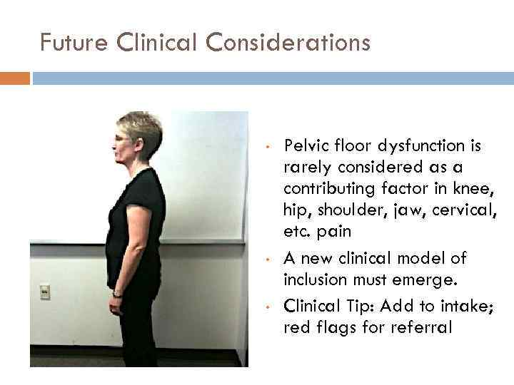 Future Clinical Considerations • • • Pelvic floor dysfunction is rarely considered as a