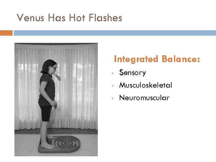 Venus Has Hot Flashes Integrated Balance: • • • Sensory Musculoskeletal Neuromuscular