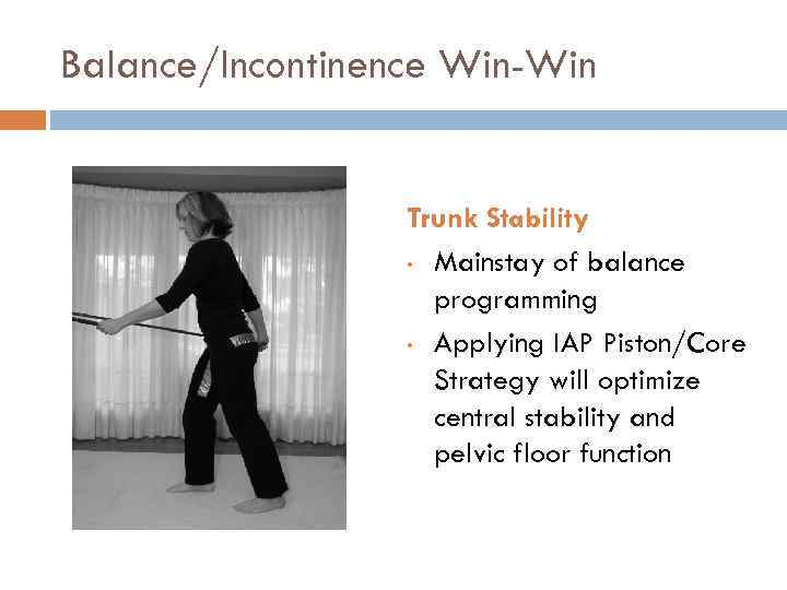 Balance/Incontinence Win-Win Trunk Stability • Mainstay of balance programming • Applying IAP Piston/Core Strategy