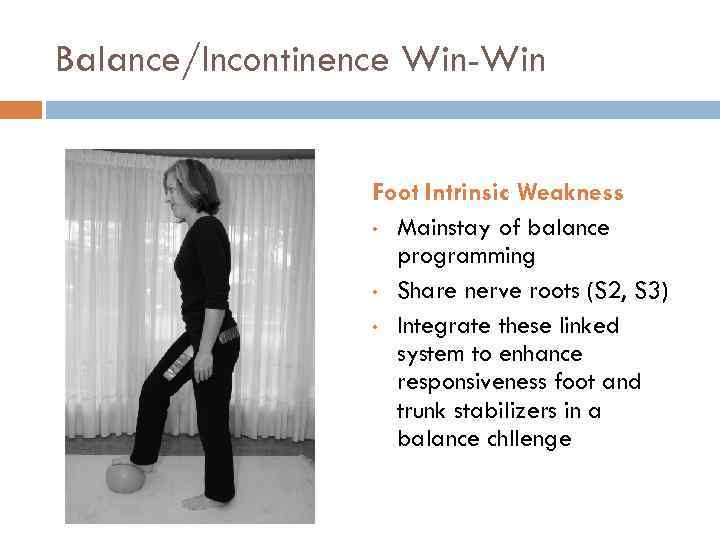 Balance/Incontinence Win-Win Foot Intrinsic Weakness • Mainstay of balance programming • Share nerve roots