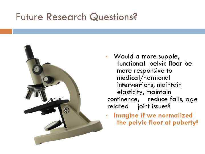 Future Research Questions? Would a more supple, functional pelvic floor be more responsive to
