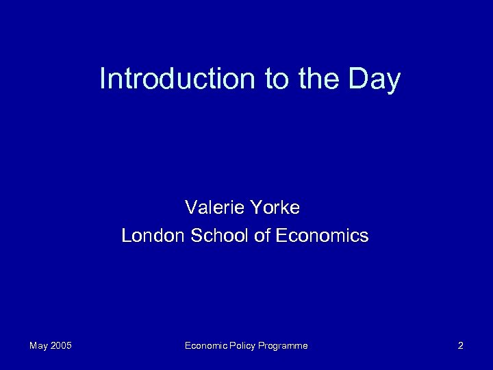 Introduction to the Day Valerie Yorke London School of Economics May 2005 Economic Policy