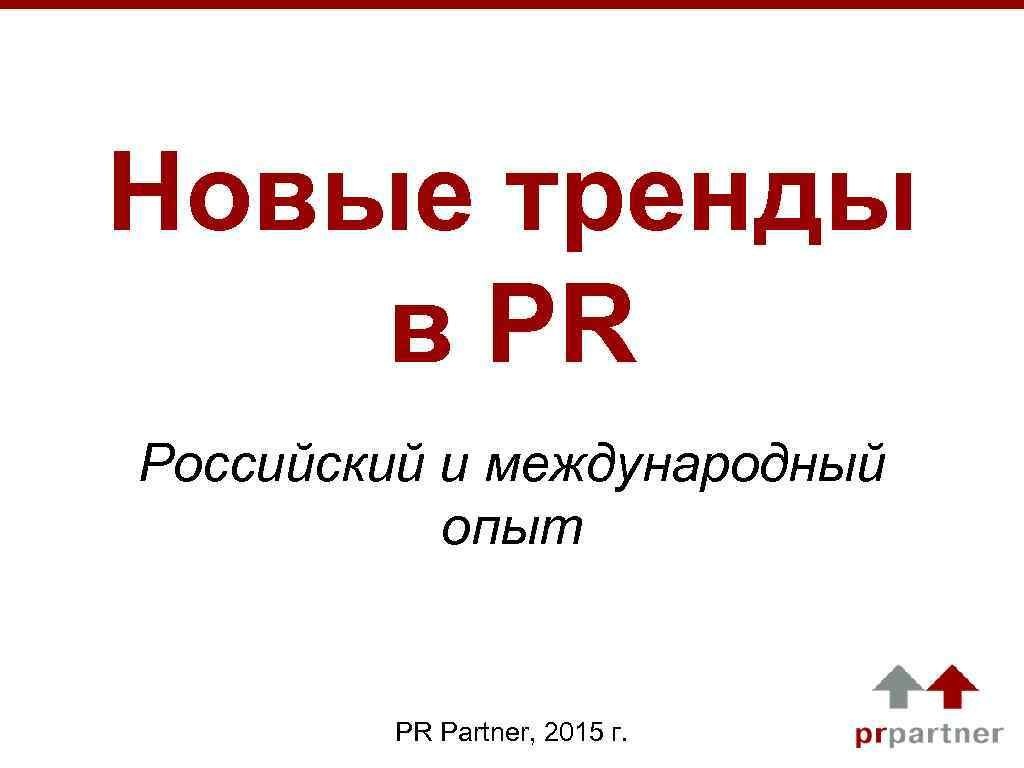 Новые тренды в PR Российский и международный опыт PR Partner, 2015 г.