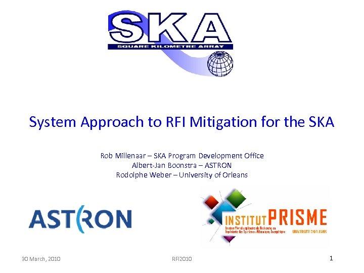 System Approach to RFI Mitigation for the SKA Rob Millenaar – SKA Program Development