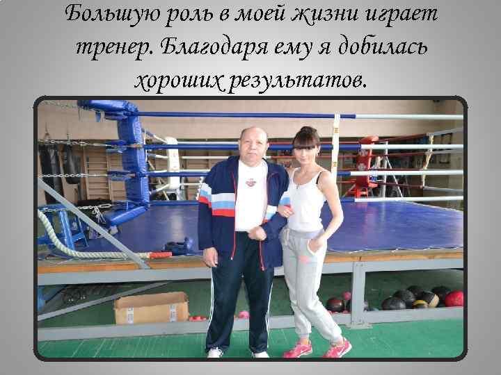 Большую роль в моей жизни играет тренер. Благодаря ему я добилась хороших результатов.