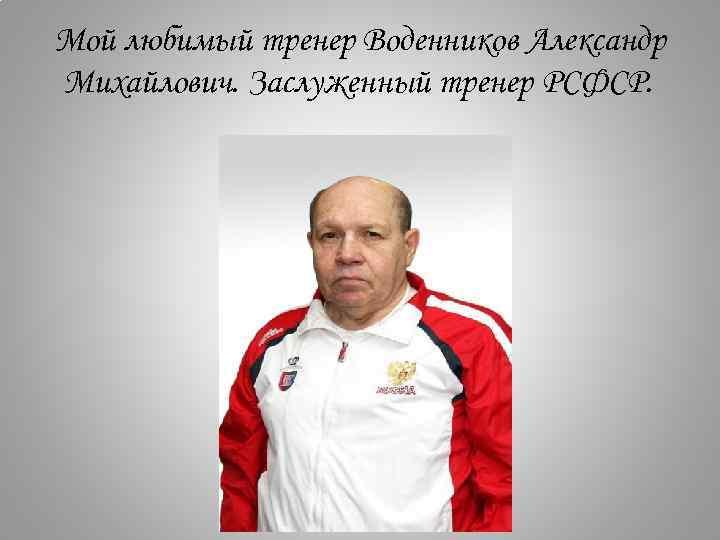 Мой любимый тренер Воденников Александр Михайлович. Заслуженный тренер РСФСР.