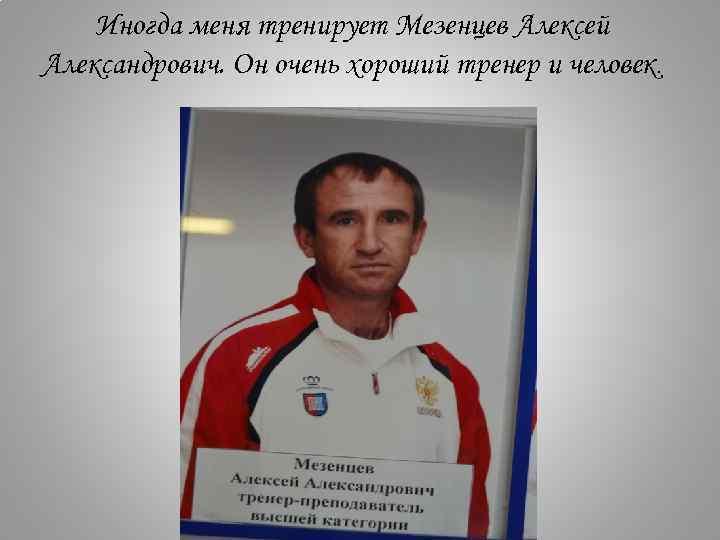 Иногда меня тренирует Мезенцев Алексей Александрович. Он очень хороший тренер и человек.