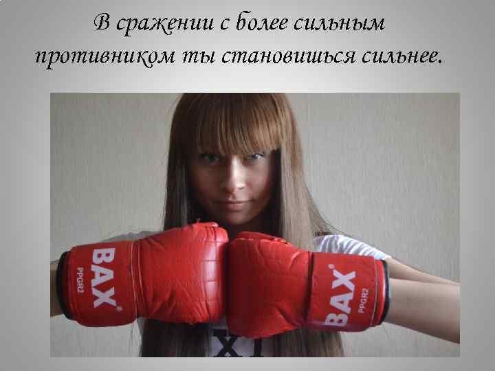 В сражении с более сильным противником ты становишься сильнее.