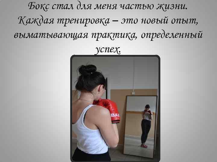 Бокс стал для меня частью жизни. Каждая тренировка – это новый опыт, выматывающая практика,
