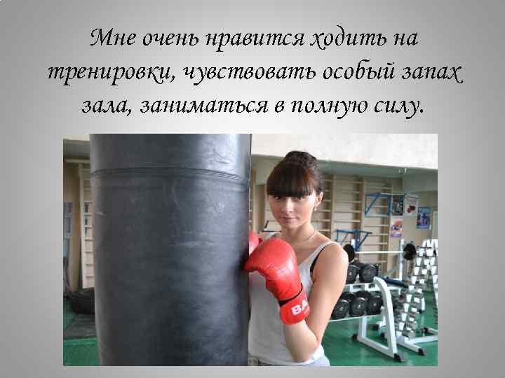 Мне очень нравится ходить на тренировки, чувствовать особый запах зала, заниматься в полную силу.