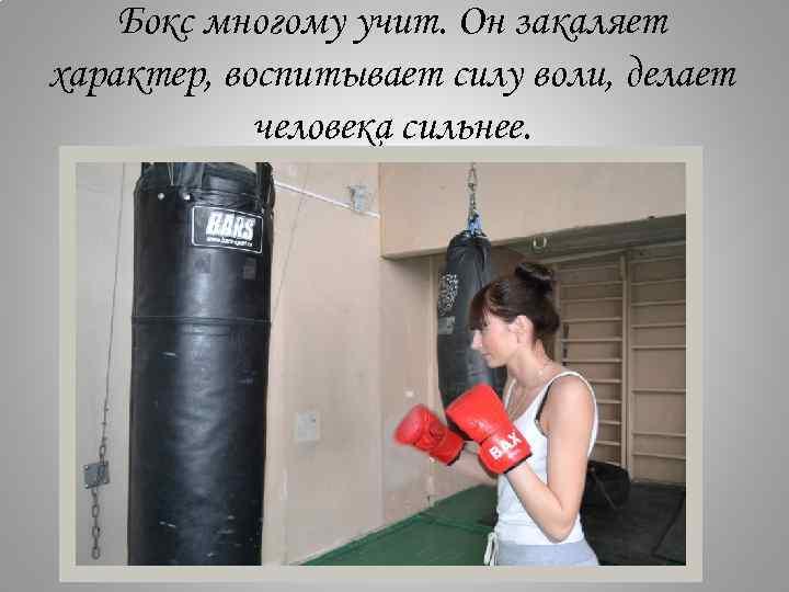 Бокс многому учит. Он закаляет характер, воспитывает силу воли, делает человека сильнее.