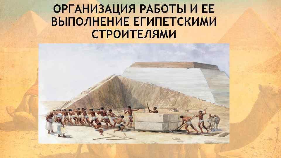 ОРГАНИЗАЦИЯ РАБОТЫ И ЕЕ ВЫПОЛНЕНИЕ ЕГИПЕТСКИМИ СТРОИТЕЛЯМИ