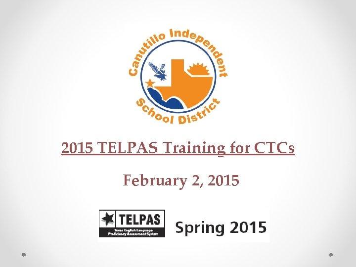 2015 TELPAS Training for CTCs February 2, 2015