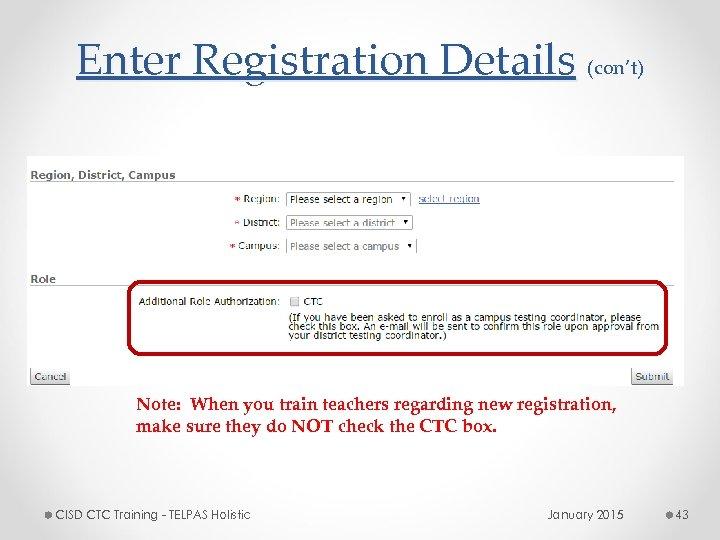 Enter Registration Details (con't) Note: When you train teachers regarding new registration, make sure