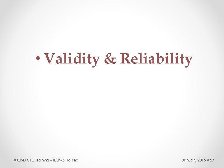 • Validity & Reliability CISD CTC Training - TELPAS Holistic January 2015 57