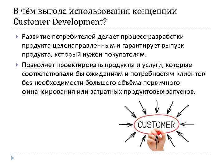 В чём выгода использования концепции Customer Development? Развитие потребителей делает процесс разработки продукта целенаправленным