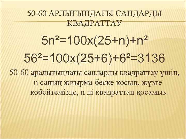 50 -60 АРЛЫҒЫНДАҒЫ САНДАРДЫ КВАДРАТТАУ 5 n²=100 x(25+n)+n² 56²=100 x(25+6)+6²=3136 50 -60 аралығындағы сандарды