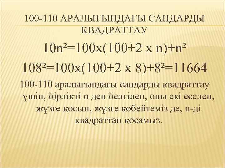 100 -110 АРАЛЫҒЫНДАҒЫ САНДАРДЫ КВАДРАТТАУ 10 n²=100 x(100+2 x n)+n² 108²=100 x(100+2 x 8)+8²=11664