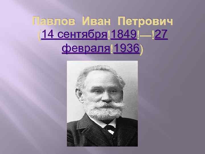 Павлов Иван Петрович 14 сентября 1849 27 (14 сентября 1849 — 27 февраля 1936)