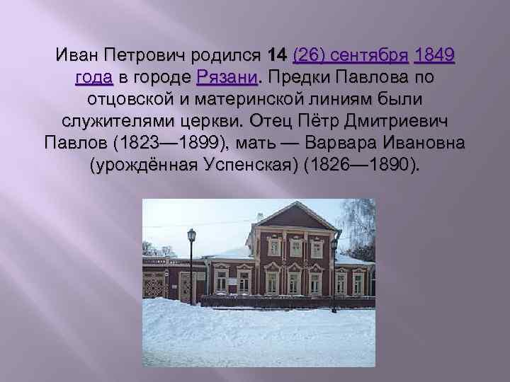 Иван Петрович родился 14 (26) сентября 1849 года в городе Рязани. Предки Павлова по