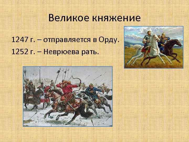 Великое княжение 1247 г. – отправляется в Орду. 1252 г. – Неврюева рать.