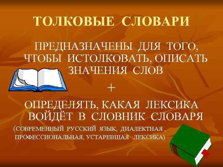 ТОЛКОВЫЕ СЛОВАРИ ПРЕДНАЗНАЧЕНЫ ДЛЯ ТОГО, ЧТОБЫ ИСТОЛКОВАТЬ, ОПИСАТЬ ЗНАЧЕНИЯ СЛОВ + ОПРЕДЕЛЯТЬ, КАКАЯ ЛЕКСИКА