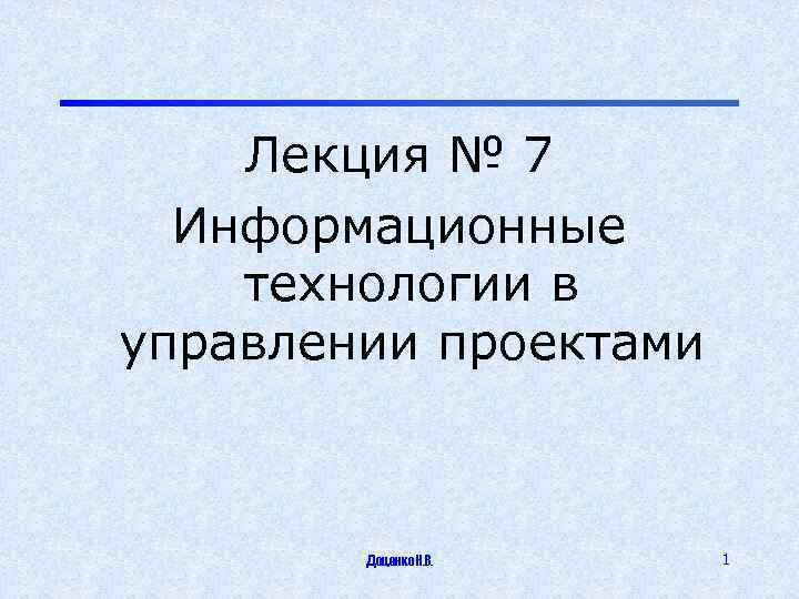 Лекция № 7 Информационные технологии в управлении проектами Доценко Н. В. 1