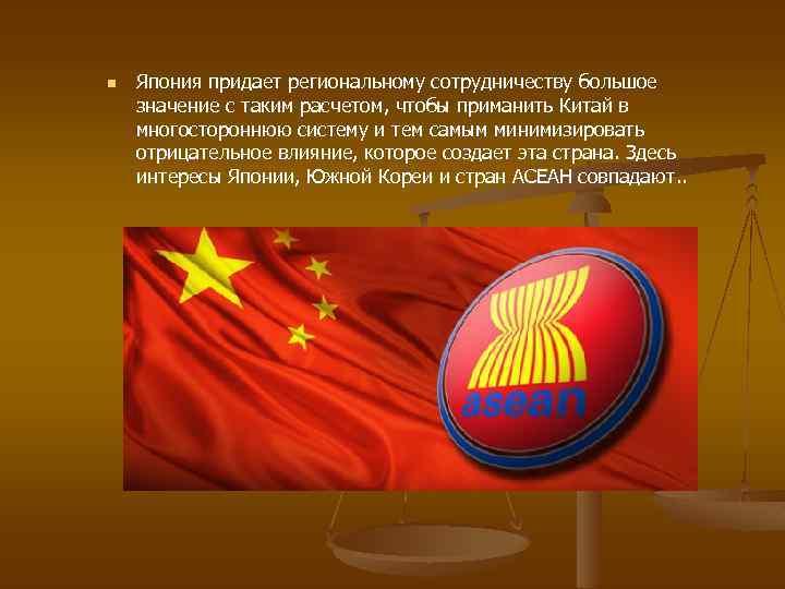 n Япония придает региональному сотрудничеству большое значение с таким расчетом, чтобы приманить Китай в