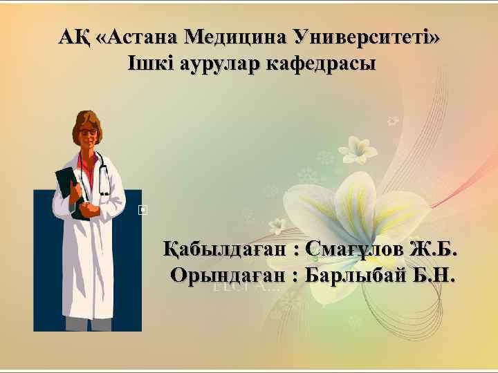 АҚ «Астана Медицина Университеті» Ішкі аурулар кафедрасы Қабылдаған : Смағұлов Ж. Б. Орындаған :