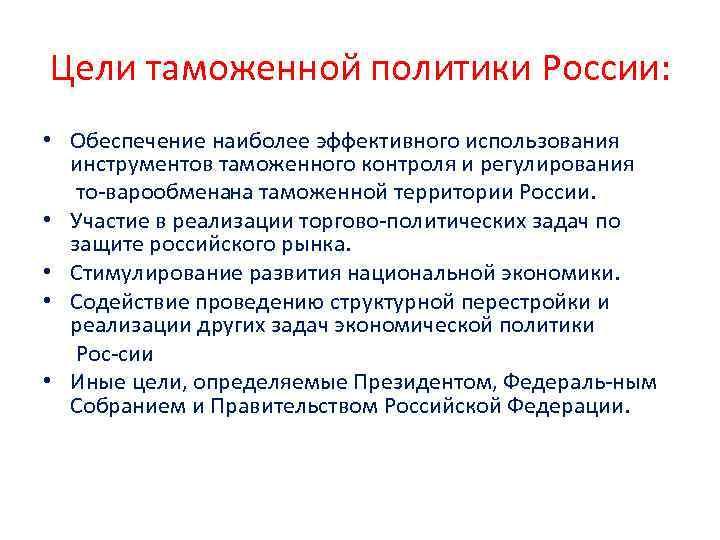 Цели таможенной политики России: • Обеспечение наиболее эффективного использования инструментов таможенного контроля и регулирования