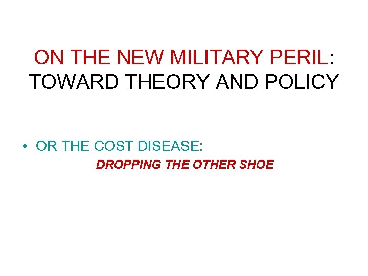 ON THE NEW MILITARY PERIL: TOWARD THEORY AND POLICY • OR THE COST DISEASE: