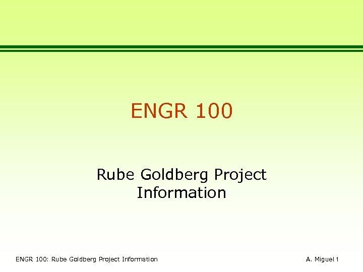 ENGR 100 Rube Goldberg Project Information ENGR 100: Rube Goldberg Project Information A. Miguel