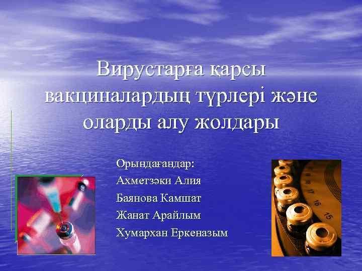 Вирустарға қарсы вакциналардың түрлері және оларды алу жолдары Орындағандар: Ахметзәки Алия Баянова Камшат Жанат