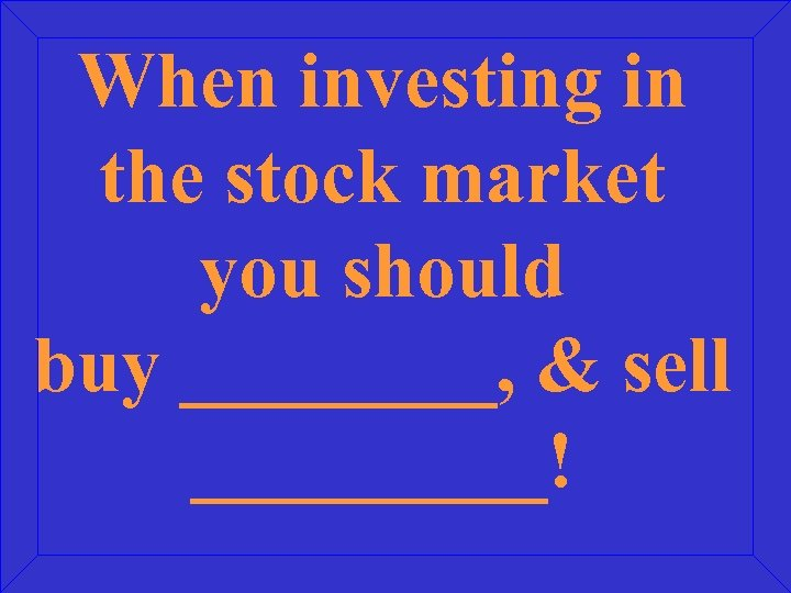 When investing in the stock market you should buy ____, & sell _____!