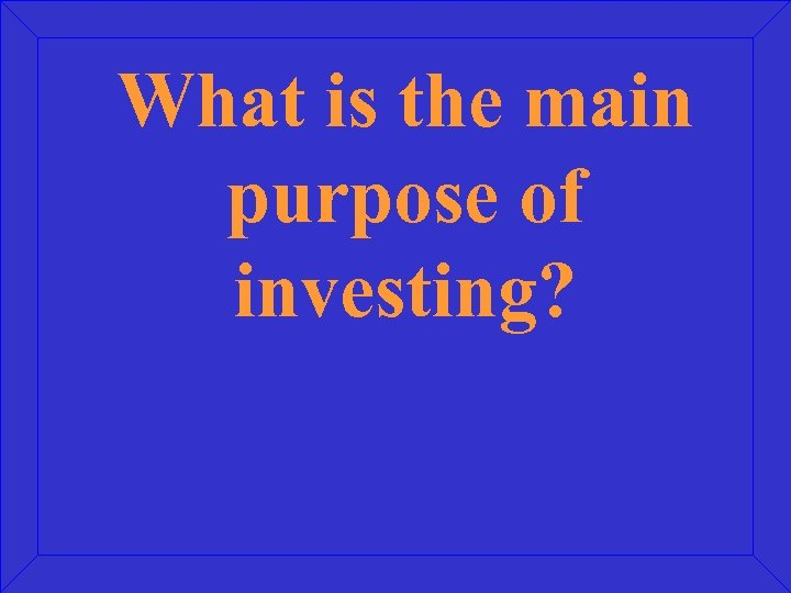 What is the main purpose of investing?