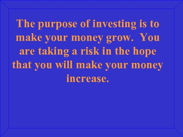 The purpose of investing is to make your money grow. You are taking a
