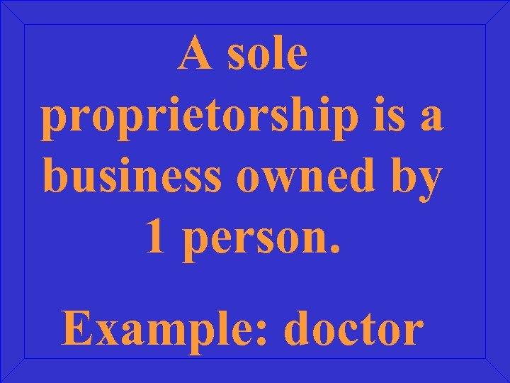 A sole proprietorship is a business owned by 1 person. Example: doctor
