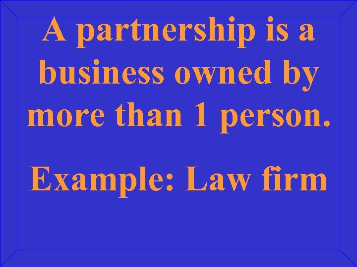A partnership is a business owned by more than 1 person. Example: Law firm