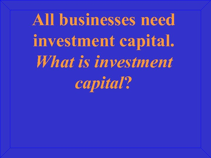 All businesses need investment capital. What is investment capital?