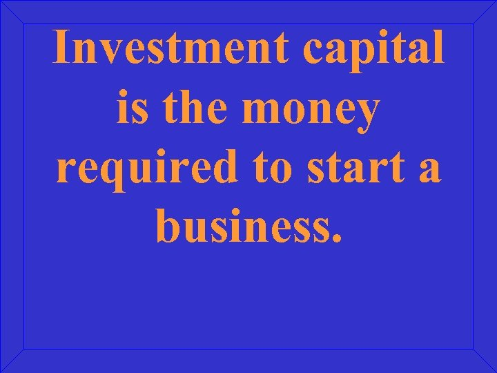 Investment capital is the money required to start a business.