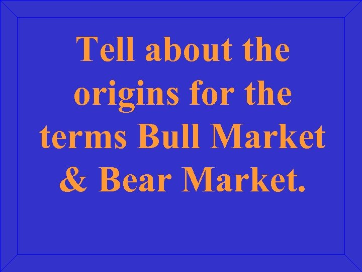 Tell about the origins for the terms Bull Market & Bear Market.