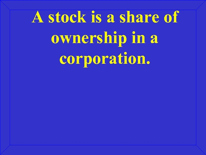 A stock is a share of ownership in a corporation.
