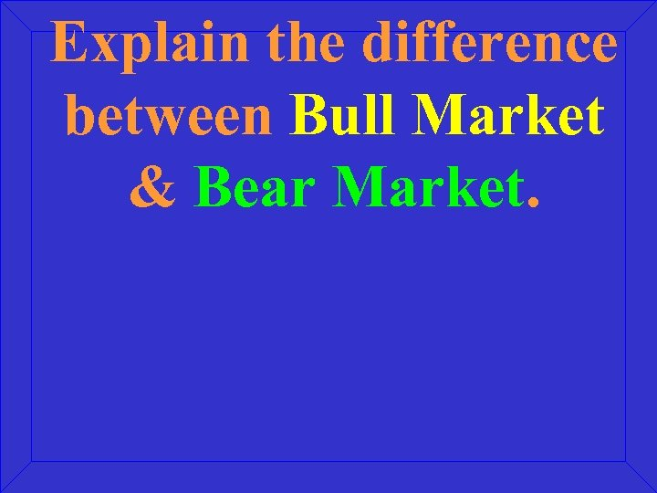 Explain the difference between Bull Market & Bear Market.