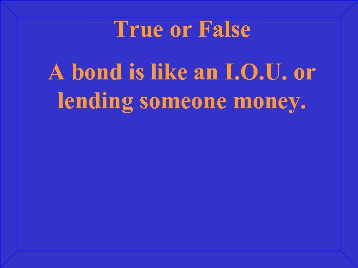 True or False A bond is like an I. O. U. or lending someone